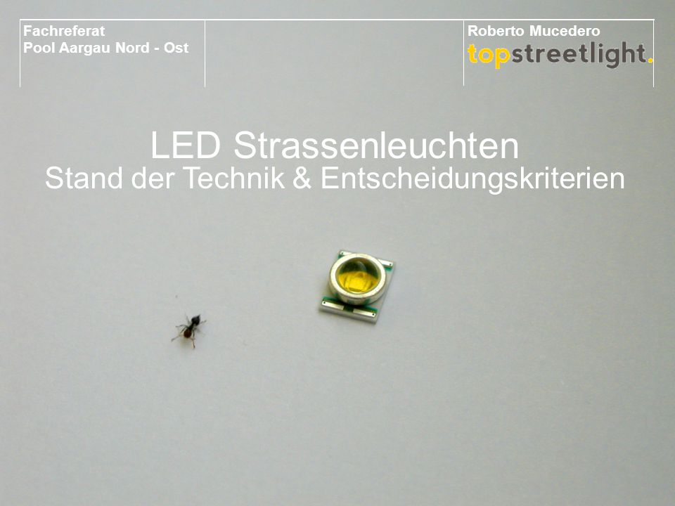 LED Technology What's a LED LED Strassenleuchten Stand der Technik & Entscheidungskriterien Fachreferat Pool Aargau Nord - Ost Roberto Mucedero