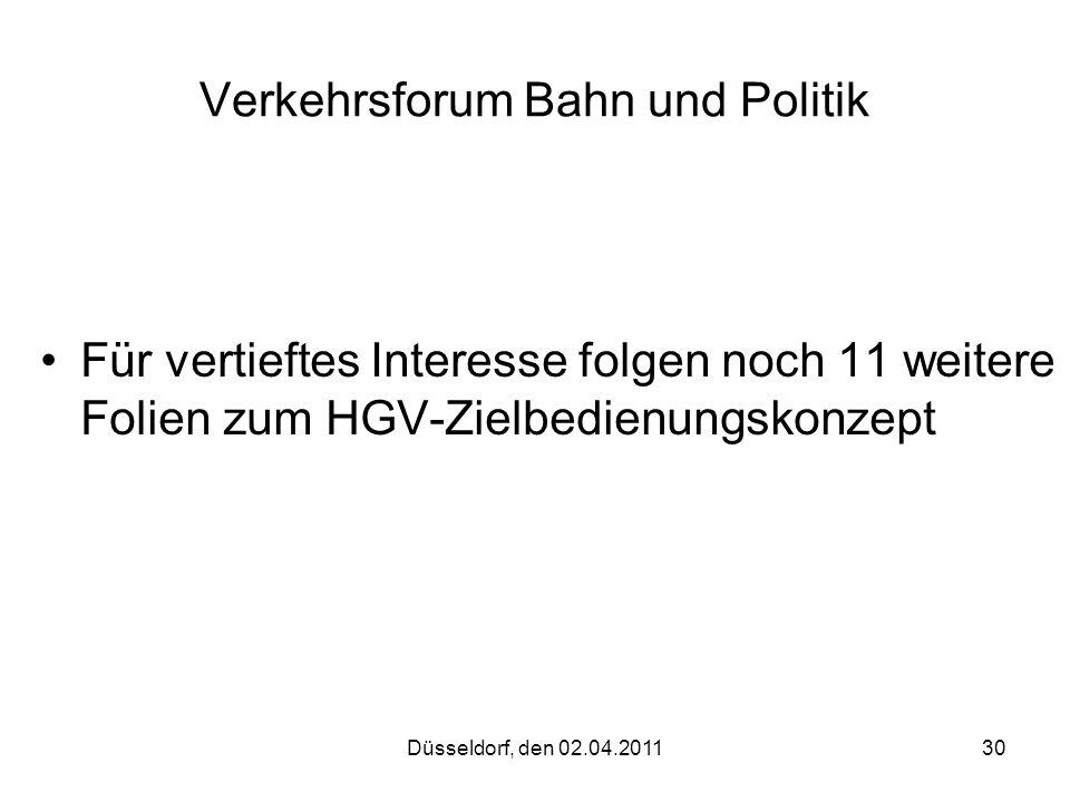 Düsseldorf, den 02.04.201130 Verkehrsforum Bahn und Politik Für vertieftes Interesse folgen noch 11 weitere Folien zum HGV-Zielbedienungskonzept