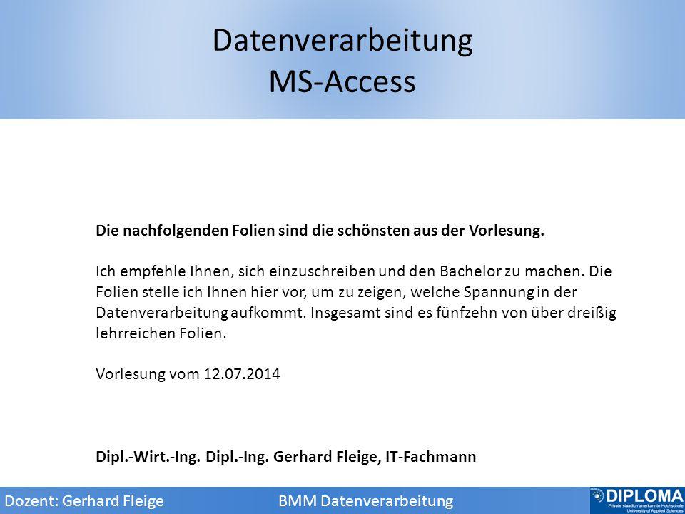 Datenverarbeitung MS-Access Dozent: Gerhard Fleige BMM Datenverarbeitung Die nachfolgenden Folien sind die schönsten aus der Vorlesung.