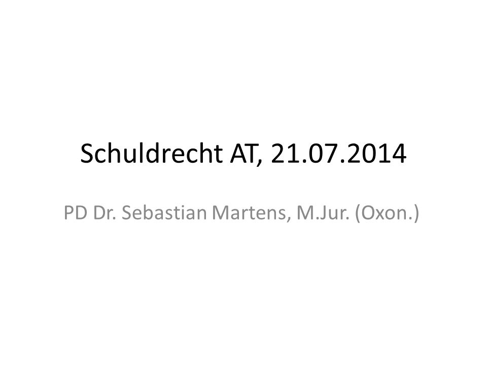 Schuldrecht AT, 21.07.2014 PD Dr. Sebastian Martens, M.Jur. (Oxon.)