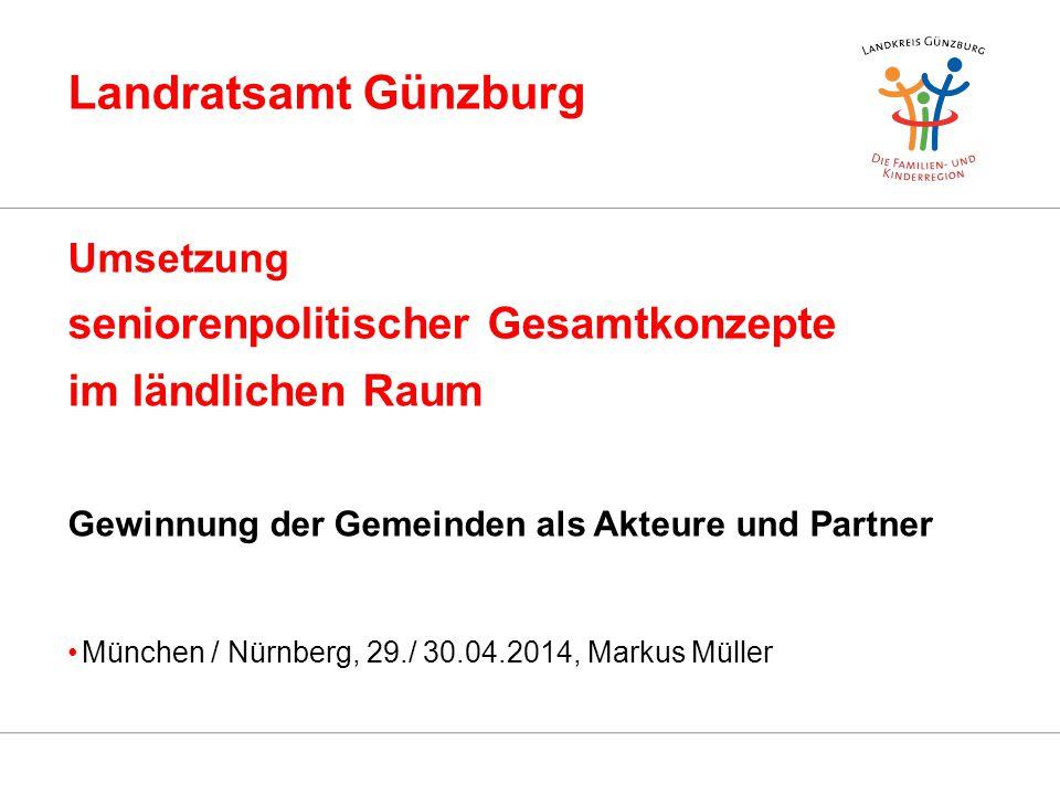 Landratsamt Günzburg Umsetzung seniorenpolitischer Gesamtkonzepte im ländlichen Raum Gewinnung der Gemeinden als Akteure und Partner München / Nürnber