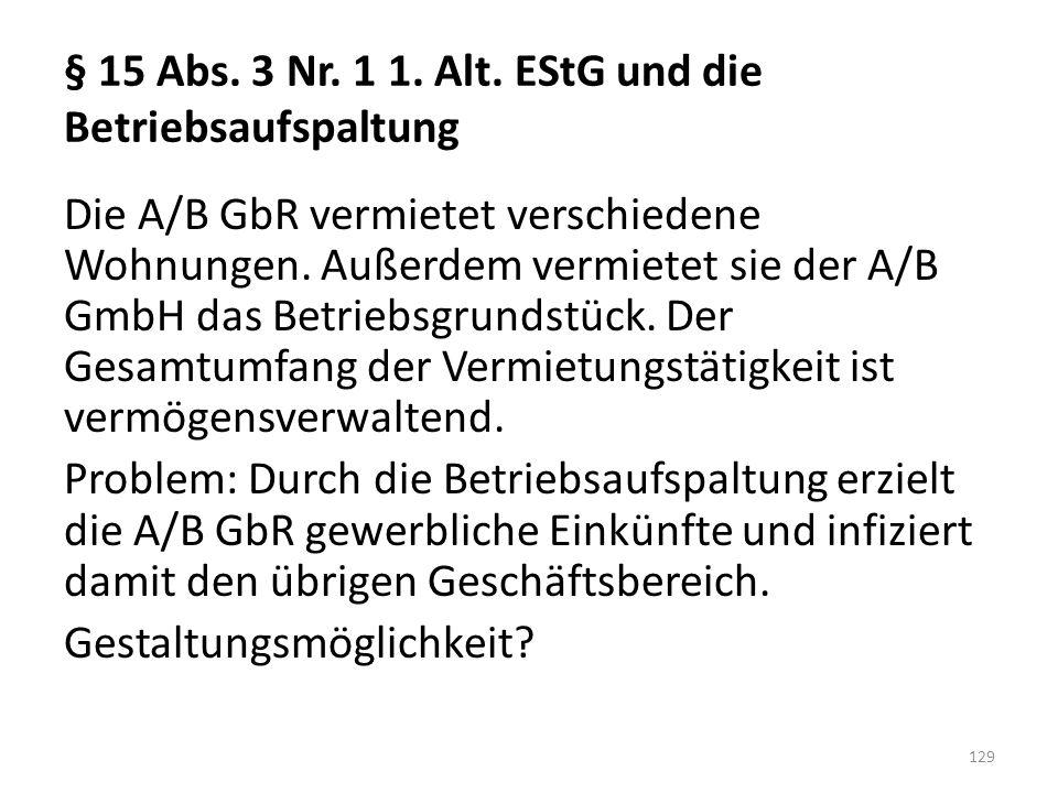 § 15 Abs. 3 Nr. 1 1. Alt. EStG und die Betriebsaufspaltung Die A/B GbR vermietet verschiedene Wohnungen. Außerdem vermietet sie der A/B GmbH das Betri