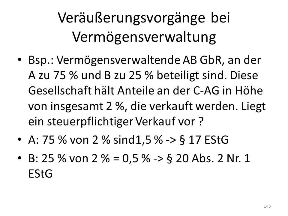 Veräußerungsvorgänge bei Vermögensverwaltung Bsp.: Vermögensverwaltende AB GbR, an der A zu 75 % und B zu 25 % beteiligt sind. Diese Gesellschaft hält
