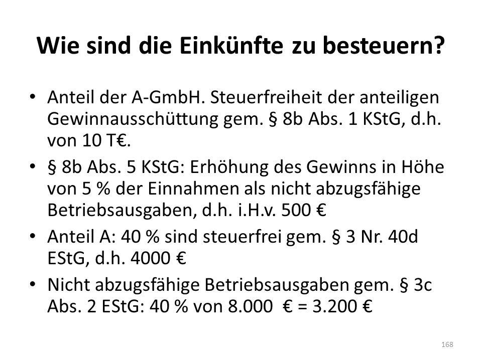 Wie sind die Einkünfte zu besteuern? Anteil der A-GmbH. Steuerfreiheit der anteiligen Gewinnausschüttung gem. § 8b Abs. 1 KStG, d.h. von 10 T€. § 8b A
