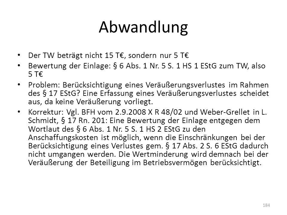 Abwandlung Der TW beträgt nicht 15 T€, sondern nur 5 T€ Bewertung der Einlage: § 6 Abs. 1 Nr. 5 S. 1 HS 1 EStG zum TW, also 5 T€ Problem: Berücksichti
