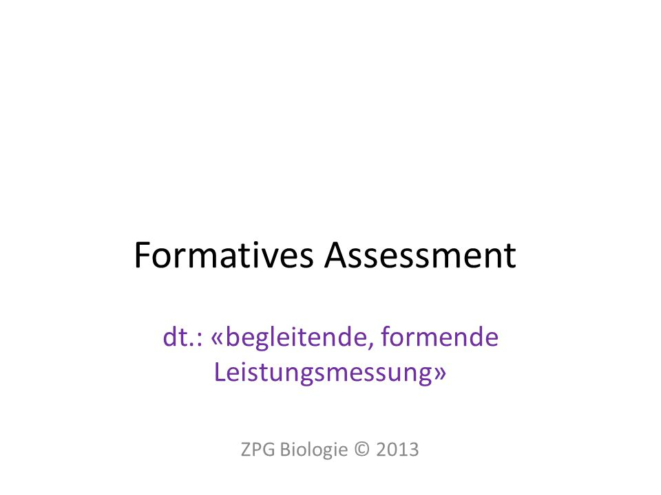 Formatives Assessment dt.: «begleitende, formende Leistungsmessung» ZPG Biologie © 2013