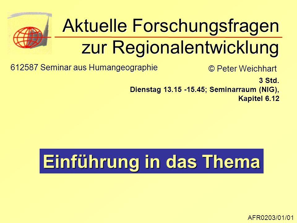 Aktuelle Forschungsfragen zur Regionalentwicklung AFR0203/01/01 © Peter Weichhart 612587 Seminar aus Humangeographie 3 Std. Dienstag 13.15 -15.45; Sem