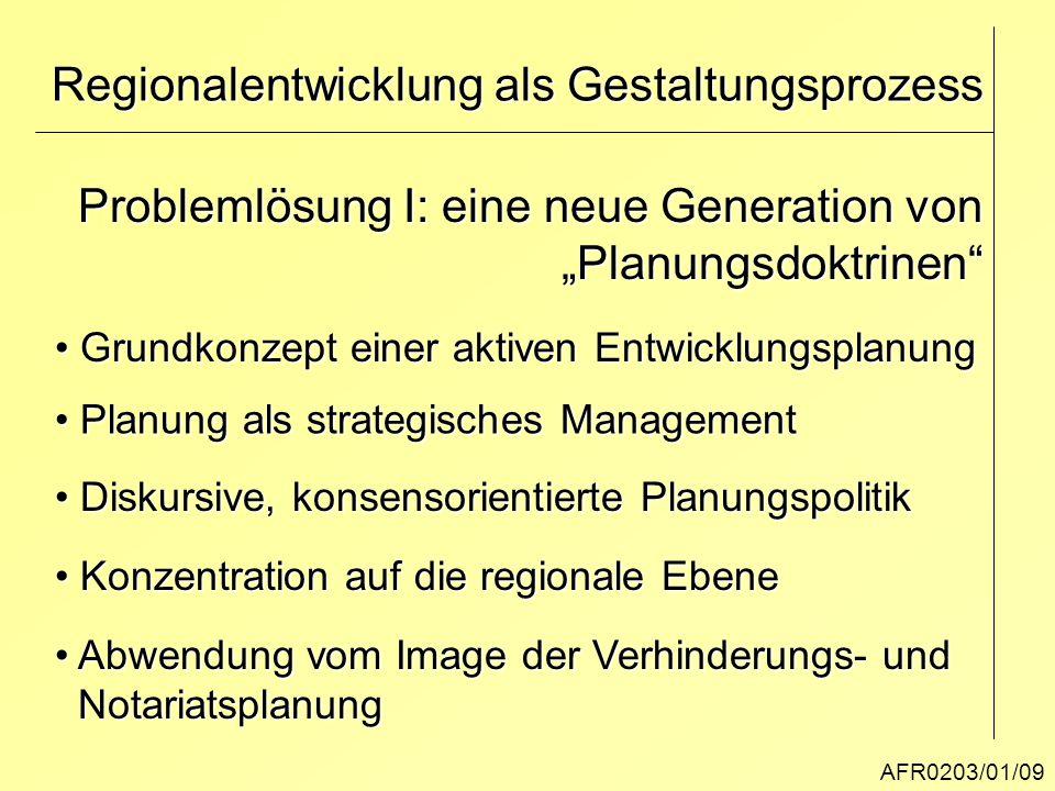 """AFR0203/01/09 Regionalentwicklung als Gestaltungsprozess Problemlösung I: eine neue Generation von """"Planungsdoktrinen"""" Grundkonzept einer aktiven Entw"""