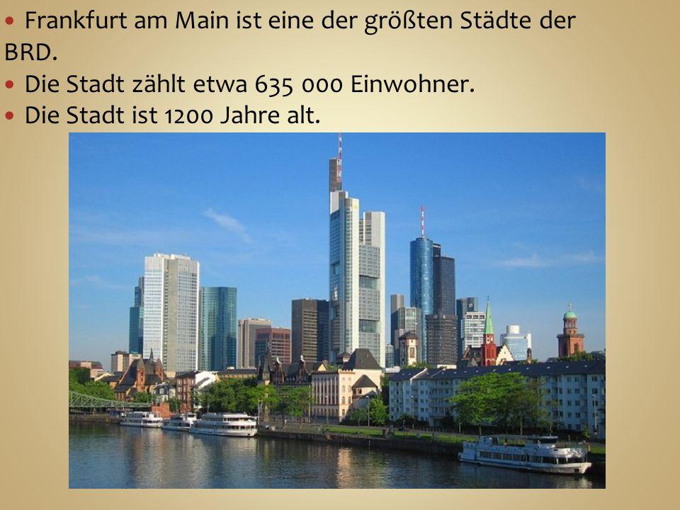 Frankfurt am Main ist eine der größten Städte der BRD. Die Stadt zählt etwa 635 000 Einwohner. Die Stadt ist 1200 Jahre alt.