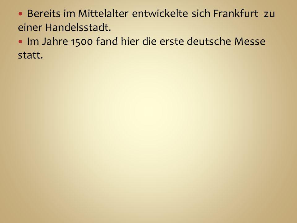 Bereits im Mittelalter entwickelte sich Frankfurt zu einer Handelsstadt. Im Jahre 1500 fand hier die erste deutsche Messe statt.