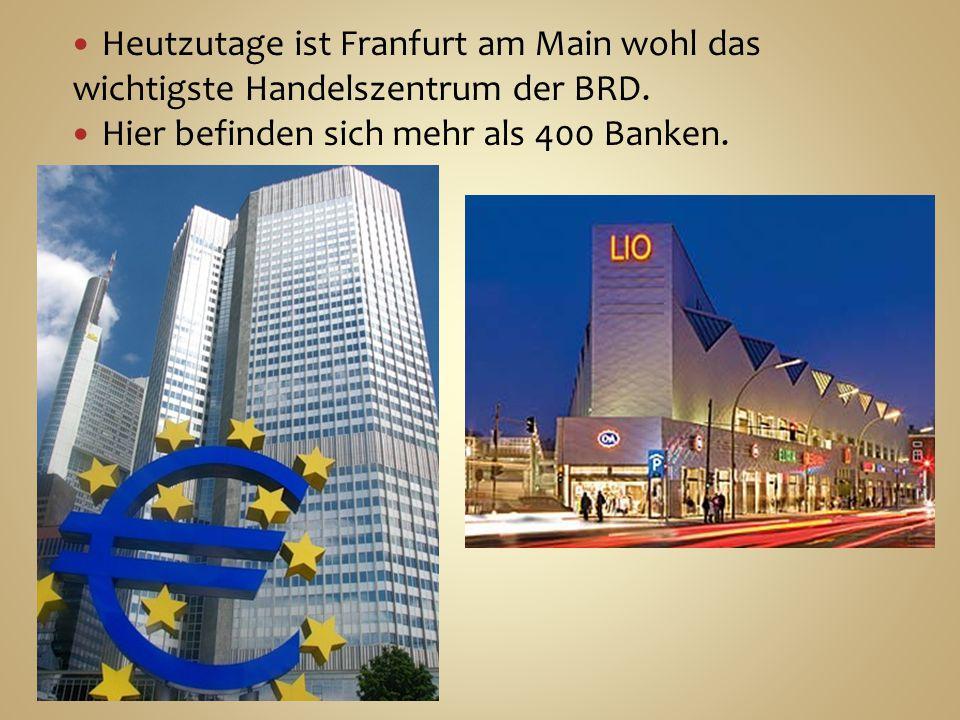 Heutzutage ist Franfurt am Main wohl das wichtigste Handelszentrum der BRD. Hier befinden sich mehr als 400 Banken.