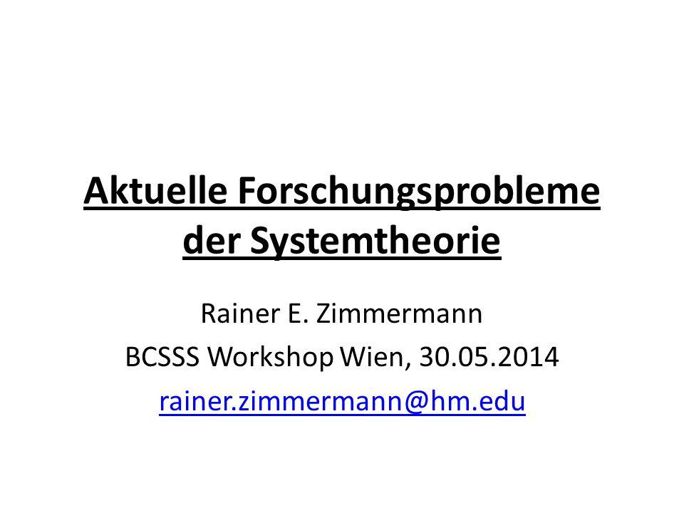 Aktuelle Forschungsprobleme der Systemtheorie Rainer E. Zimmermann BCSSS Workshop Wien, 30.05.2014 rainer.zimmermann@hm.edu
