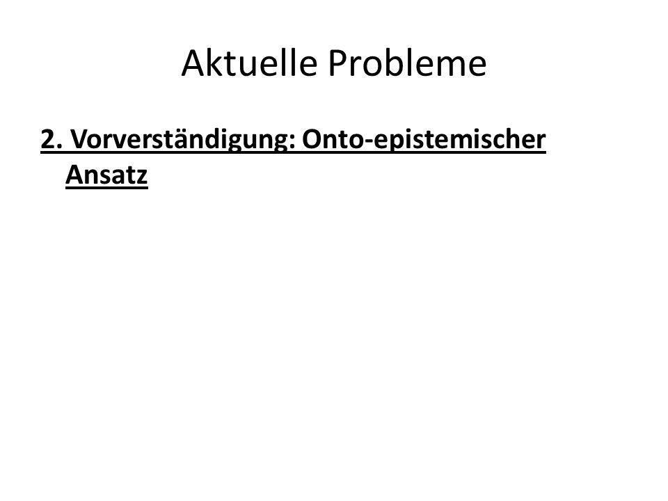 Aktuelle Probleme 2. Vorverständigung: Onto-epistemischer Ansatz