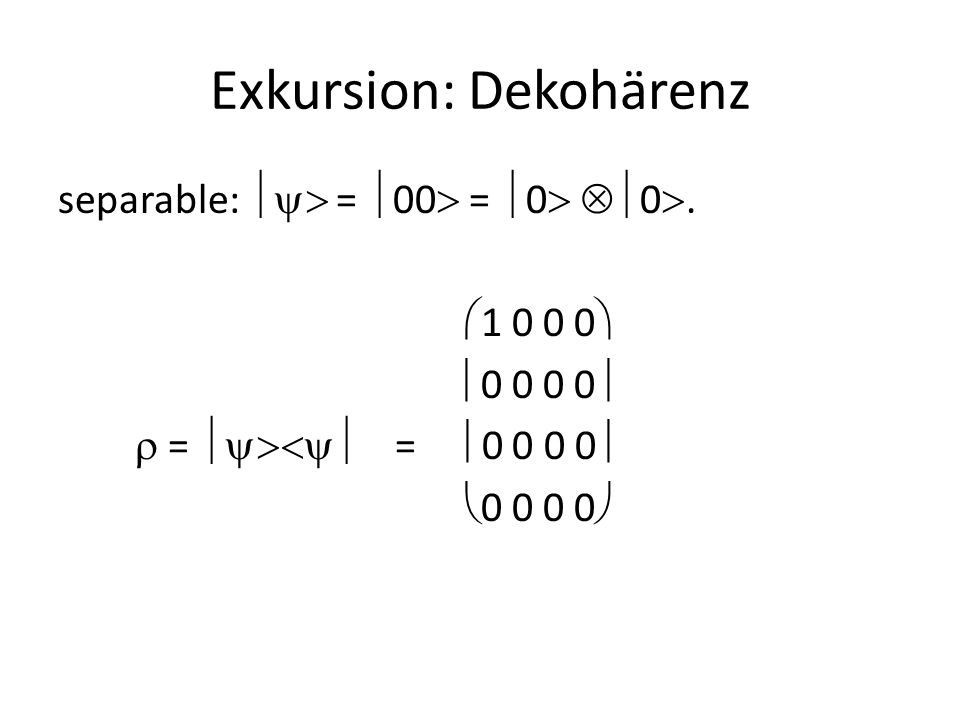 Exkursion: Dekohärenz  1 0 0  1  ½  0 0 0 0   0 0 0 0   1 0 0 1   0 0 0 0  ½  0 1  1 0   0  1 1 0   0 0 0 0 