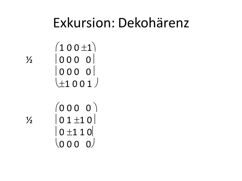 Exkursion: Dekohärenz  1 0 0  1  ½  0 0 0 0   0 0 0 0   1 0 0 1   0 0 0 0  ½  0 1  1 0   0  1 1 0   0 0 0 0 