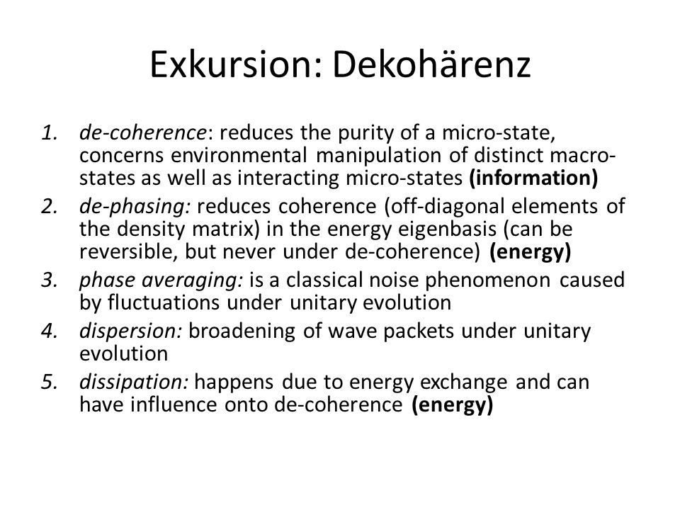 Exkursion: Dekohärenz Classical reality ( = actuality) can be regarded as nearly synonymous with predictability  the preferred basis of neurons becomes correlated with classical observables (finiteness of capacity constrains the choice of detectable observables and defines thus a sieve of robust states that survive de- coherence)