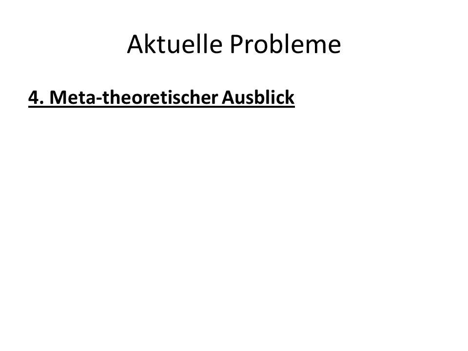 Aktuelle Probleme 4. Meta-theoretischer Ausblick