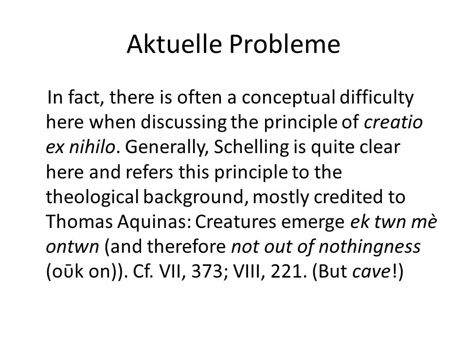 Aktuelle Probleme As Schelling formulates in the Philosophy of Revelation: The nothingness before the beginning of the world is not simply nothing (nihil negativum), but the state of a ungraspable stillness and seclusion […] In nothingness therefore, lies the real 'source of being', namely as future of the not-yet-being […] but of what can be. PO 26.