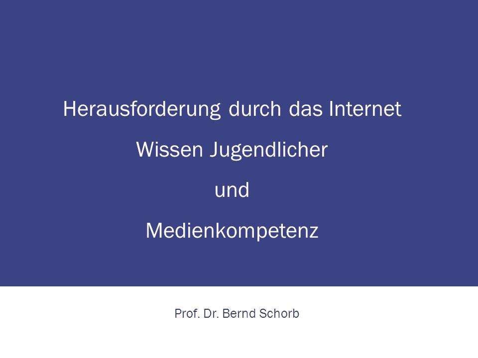 Herausforderung durch das Internet Wissen Jugendlicher und Medienkompetenz Prof. Dr. Bernd Schorb