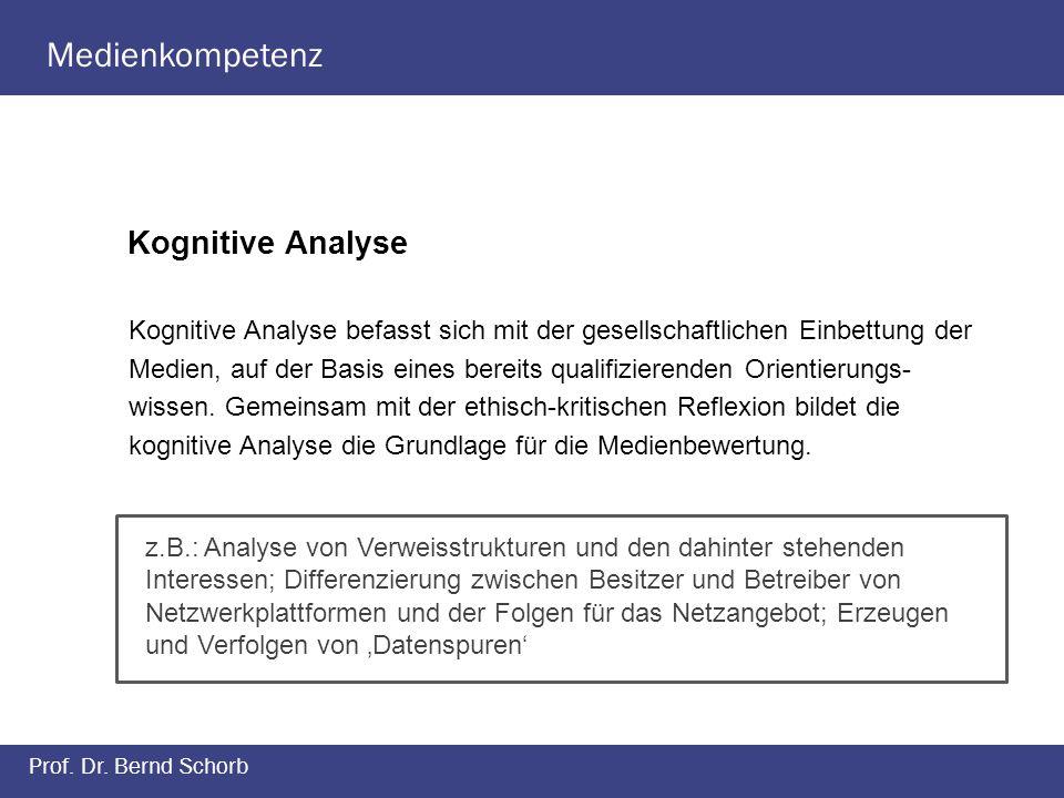Medienkompetenz Prof. Dr. Bernd Schorb Kognitive Analyse Kognitive Analyse befasst sich mit der gesellschaftlichen Einbettung der Medien, auf der Basi