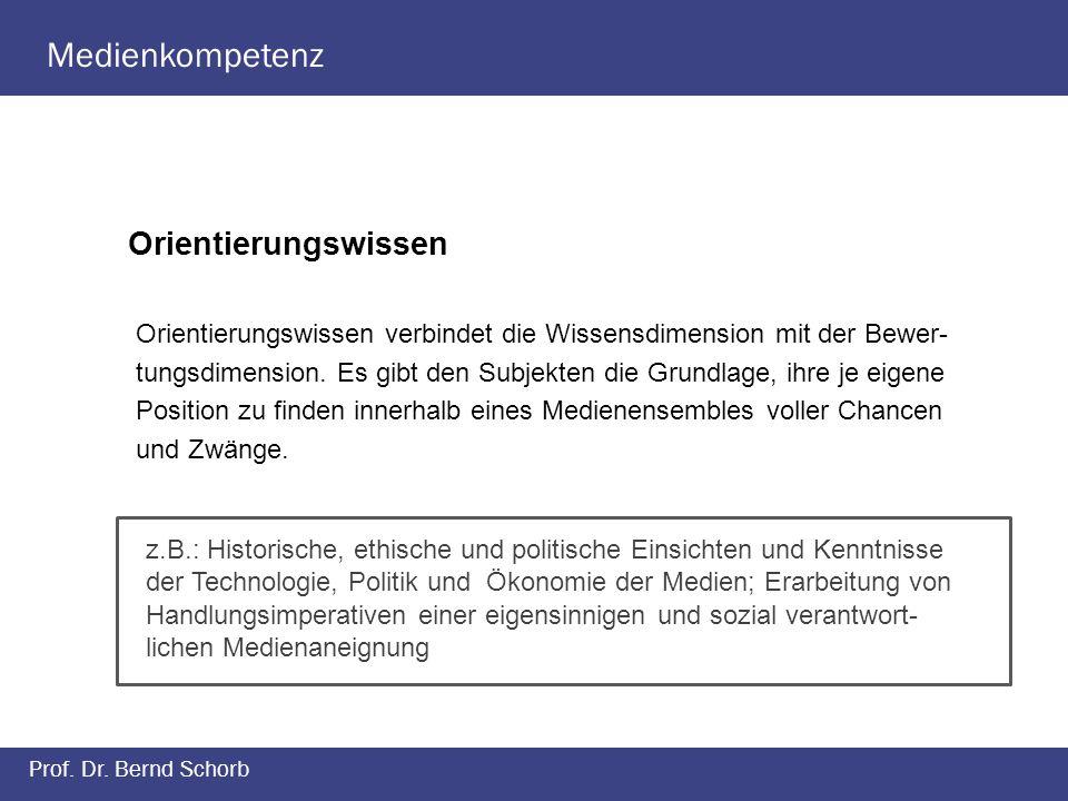 Medienkompetenz Prof. Dr. Bernd Schorb Orientierungswissen Orientierungswissen verbindet die Wissensdimension mit der Bewer- tungsdimension. Es gibt d