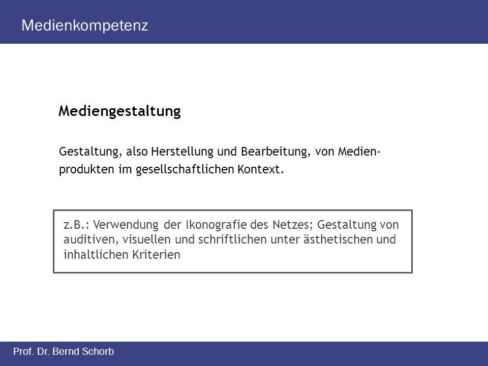 Medienkompetenz Prof. Dr. Bernd Schorb Mediengestaltung Gestaltung, also Herstellung und Bearbeitung, von Medien- produkten im gesellschaftlichen Kont