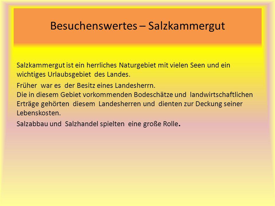 Besuchenswertes – Salzkammergut Salzkammergut ist ein herrliches Naturgebiet mit vielen Seen und ein wichtiges Urlaubsgebiet des Landes. Früher war es
