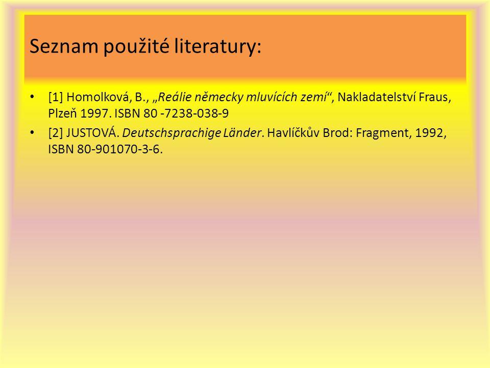 """Seznam použité literatury: [1] Homolková, B., """"Reálie německy mluvících zemí"""", Nakladatelství Fraus, Plzeň 1997. ISBN 80 -7238-038-9 [2] JUSTOVÁ. Deut"""