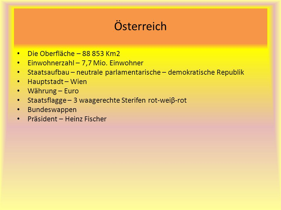 Österreich Die Oberfläche – 88 853 Km2 Einwohnerzahl – 7,7 Mio. Einwohner Staatsaufbau – neutrale parlamentarische – demokratische Republik Hauptstadt