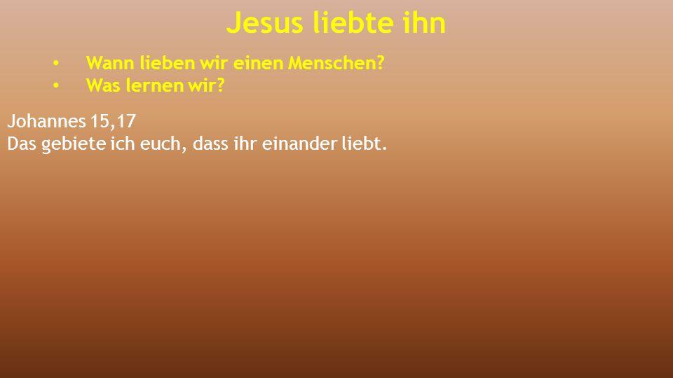 Jesus liebte ihn Wann lieben wir einen Menschen? Was lernen wir? Johannes 15,17 Das gebiete ich euch, dass ihr einander liebt.