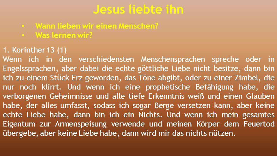 Jesus liebte ihn Wann lieben wir einen Menschen? Was lernen wir? 1. Korinther 13 (1) Wenn ich in den verschiedensten Menschensprachen spreche oder in