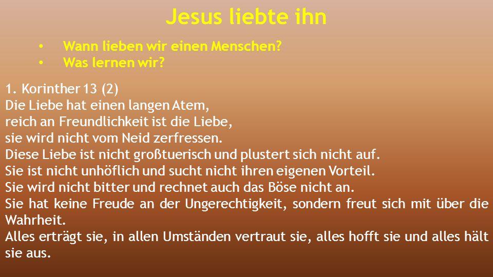 Jesus liebte ihn Wann lieben wir einen Menschen? Was lernen wir? 1. Korinther 13 (2) Die Liebe hat einen langen Atem, reich an Freundlichkeit ist die