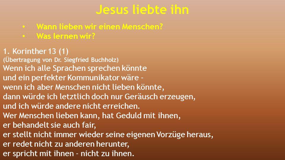 Jesus liebte ihn Wann lieben wir einen Menschen? Was lernen wir? 1. Korinther 13 (1) (Übertragung von Dr. Siegfried Buchholz) Wenn ich alle Sprachen s