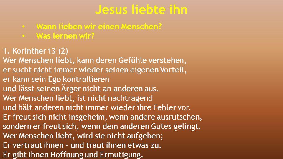 Jesus liebte ihn Wann lieben wir einen Menschen? Was lernen wir? 1. Korinther 13 (2) Wer Menschen liebt, kann deren Gefühle verstehen, er sucht nicht