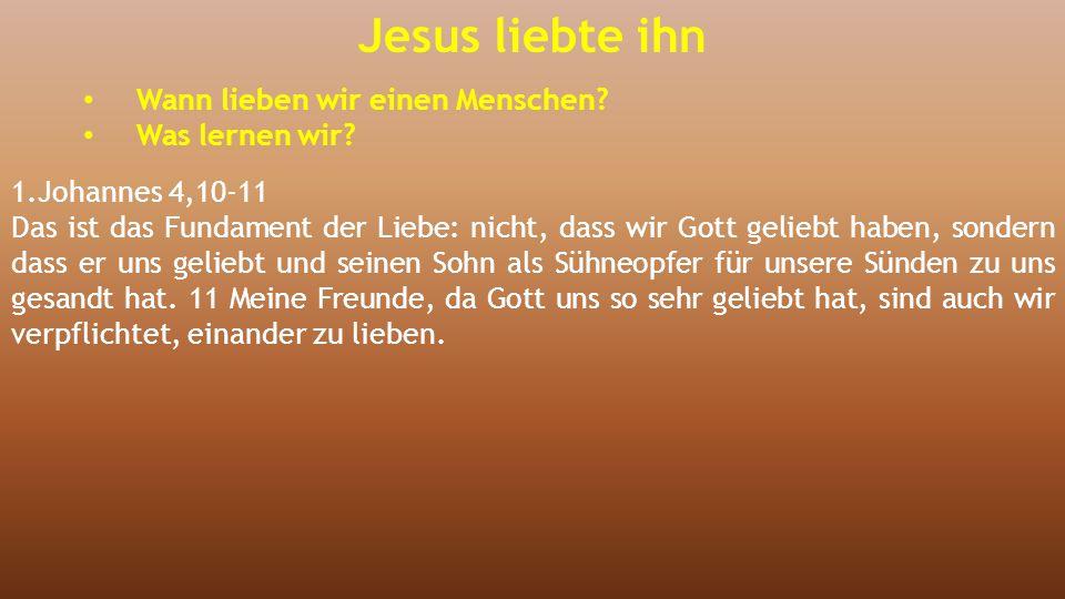 Jesus liebte ihn Wann lieben wir einen Menschen? Was lernen wir? 1.Johannes 4,10-11 Das ist das Fundament der Liebe: nicht, dass wir Gott geliebt habe