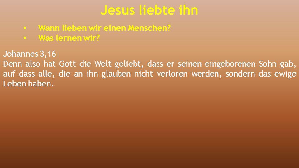 Jesus liebte ihn Wann lieben wir einen Menschen? Was lernen wir? Johannes 3,16 Denn also hat Gott die Welt geliebt, dass er seinen eingeborenen Sohn g