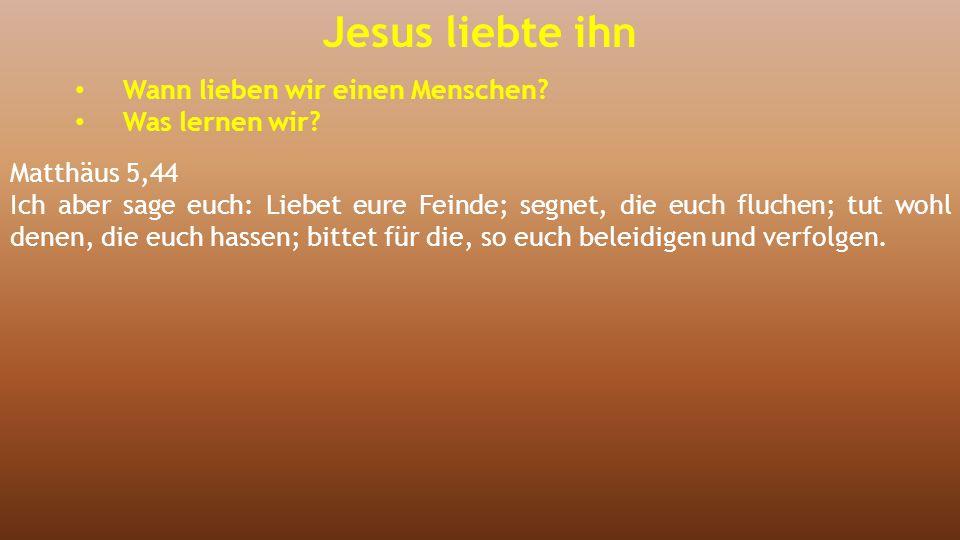 Jesus liebte ihn Wann lieben wir einen Menschen? Was lernen wir? Matthäus 5,44 Ich aber sage euch: Liebet eure Feinde; segnet, die euch fluchen; tut w