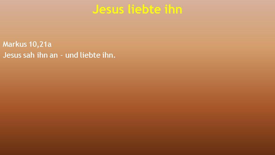 Markus 10,21a Jesus sah ihn an - und liebte ihn. Jesus liebte ihn