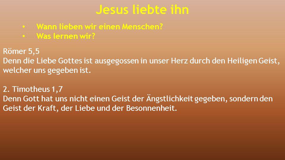 Jesus liebte ihn Wann lieben wir einen Menschen? Was lernen wir? Römer 5,5 Denn die Liebe Gottes ist ausgegossen in unser Herz durch den Heiligen Geis