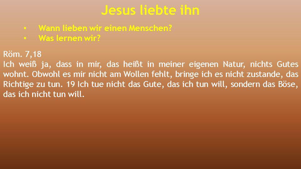 Jesus liebte ihn Wann lieben wir einen Menschen? Was lernen wir? Röm. 7,18 Ich weiß ja, dass in mir, das heißt in meiner eigenen Natur, nichts Gutes w