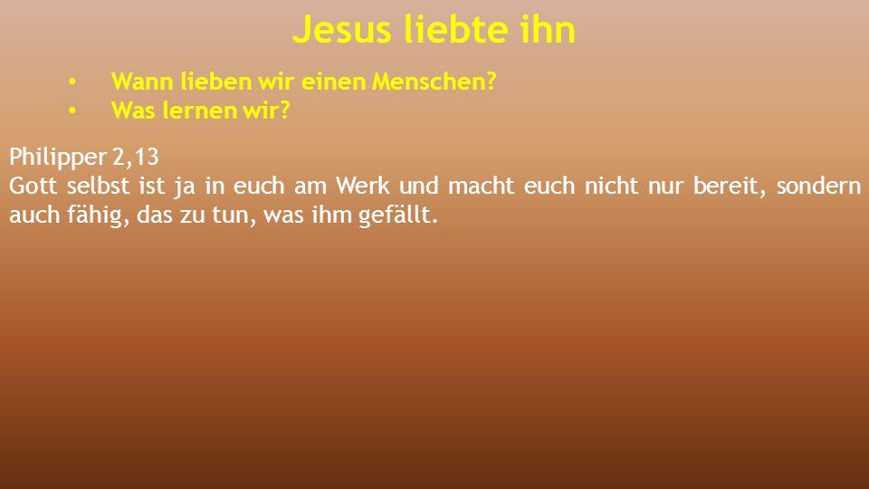 Jesus liebte ihn Wann lieben wir einen Menschen? Was lernen wir? Philipper 2,13 Gott selbst ist ja in euch am Werk und macht euch nicht nur bereit, so