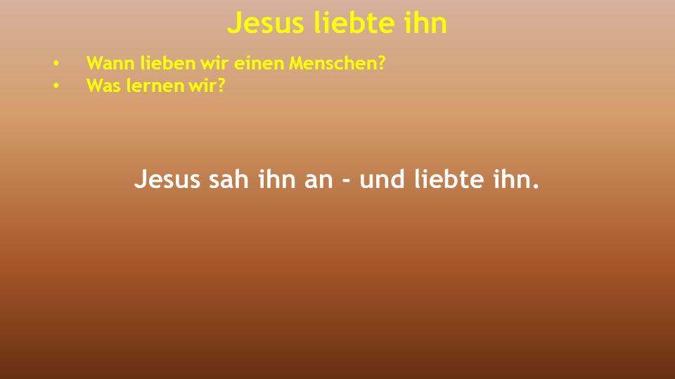 Jesus liebte ihn Wann lieben wir einen Menschen? Was lernen wir? Jesus sah ihn an - und liebte ihn.