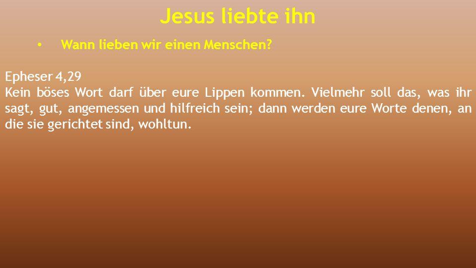 Jesus liebte ihn Wann lieben wir einen Menschen? Epheser 4,29 Kein böses Wort darf über eure Lippen kommen. Vielmehr soll das, was ihr sagt, gut, ange