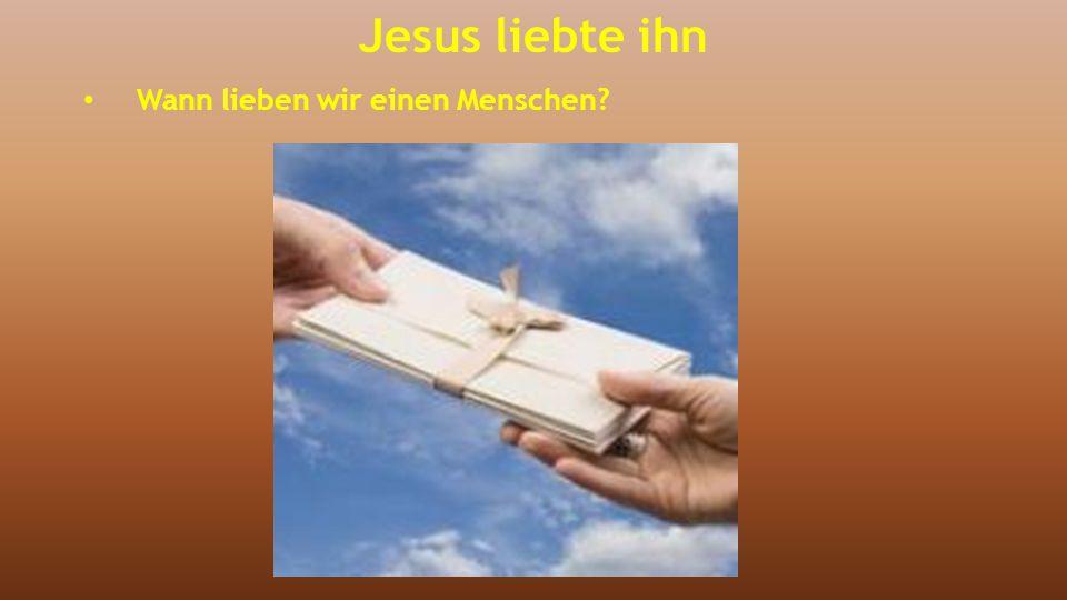 Jesus liebte ihn Wann lieben wir einen Menschen?