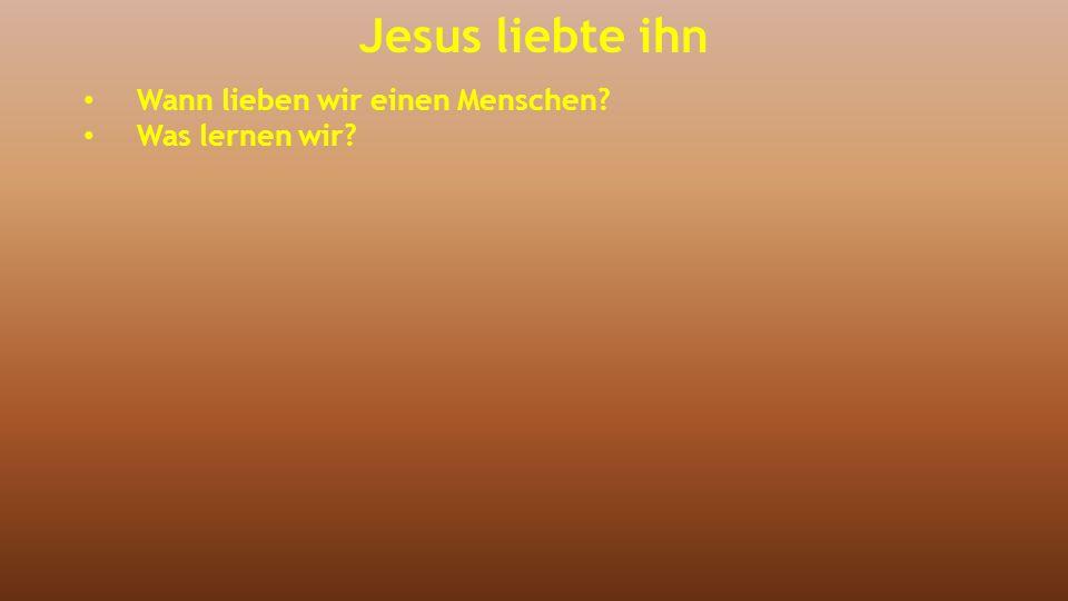 Jesus liebte ihn Wann lieben wir einen Menschen? Was lernen wir?
