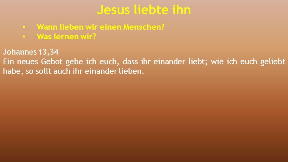 Jesus liebte ihn Wann lieben wir einen Menschen? Was lernen wir? Johannes 13,34 Ein neues Gebot gebe ich euch, dass ihr einander liebt; wie ich euch g