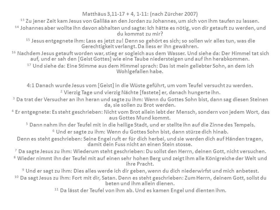 Matthäus 3,11-17 + 4, 1-11: (nach Zürcher 2007) 13 Zu jener Zeit kam Jesus von Galiläa an den Jordan zu Johannes, um sich von ihm taufen zu lassen. 14