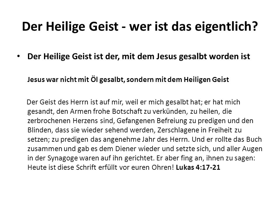 Der Heilige Geist - wer ist das eigentlich? Der Heilige Geist ist der, mit dem Jesus gesalbt worden ist Jesus war nicht mit Öl gesalbt, sondern mit de