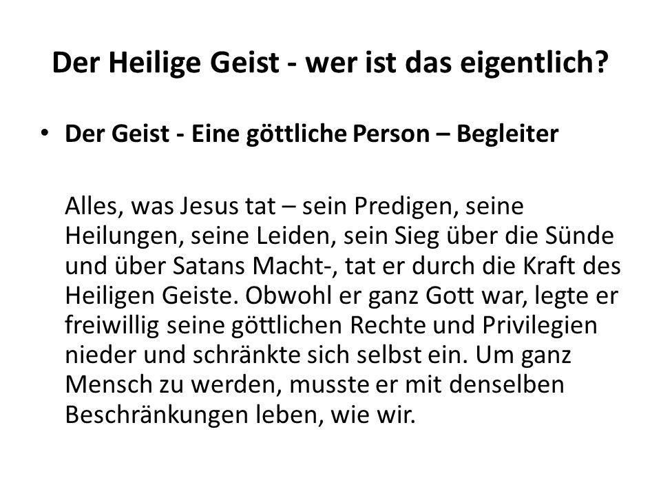 Der Heilige Geist - wer ist das eigentlich? Der Geist - Eine göttliche Person – Begleiter Alles, was Jesus tat – sein Predigen, seine Heilungen, seine