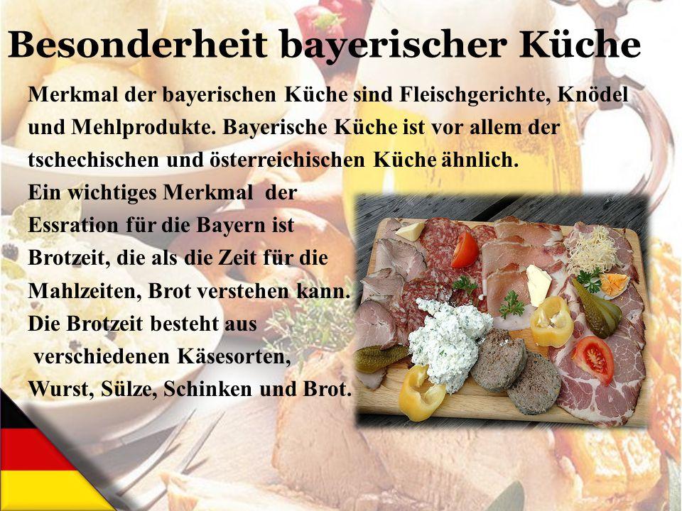 Merkmal der bayerischen Küche sind Fleischgerichte, Knödel und Mehlprodukte. Bayerische Küche ist vor allem der tschechischen und österreichischen Küc